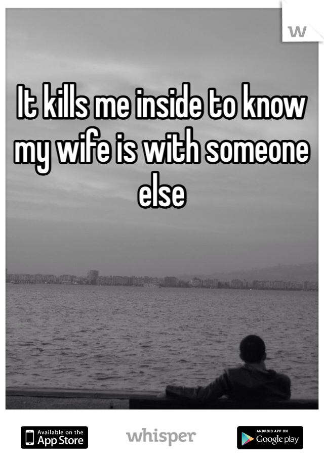 It kills me inside to know my wife is with someone else
