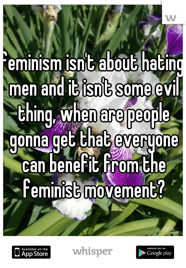 feminism isn't about hating men and it isn't some evil thing, when are people gonna get that everyone can benefit from the feminist movement?