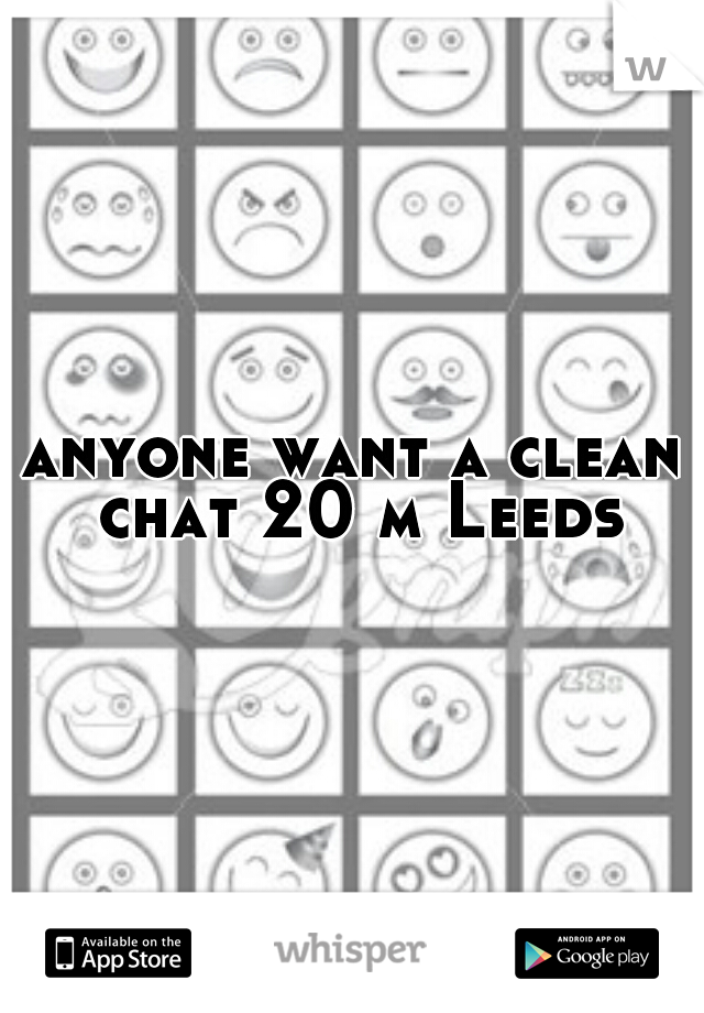 anyone want a clean chat 20 m Leeds