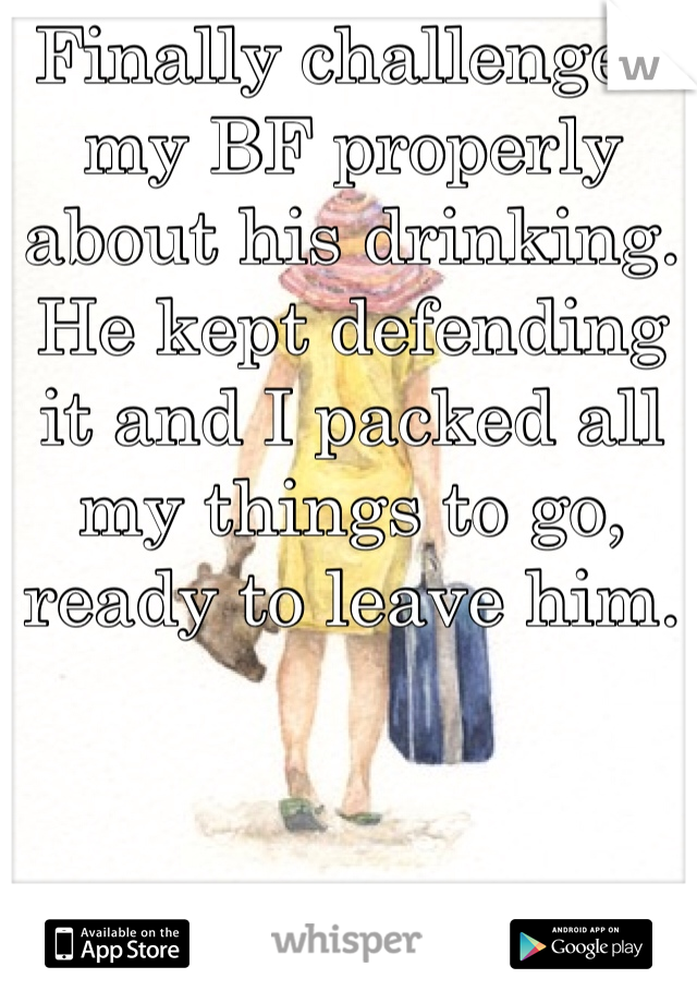 Finally challenged my BF properly about his drinking. He kept defending it and I packed all my things to go, ready to leave him.