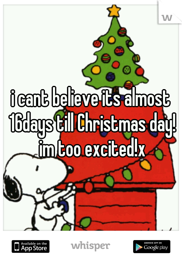 i cant believe its almost 16days till Christmas day! im too excited!x