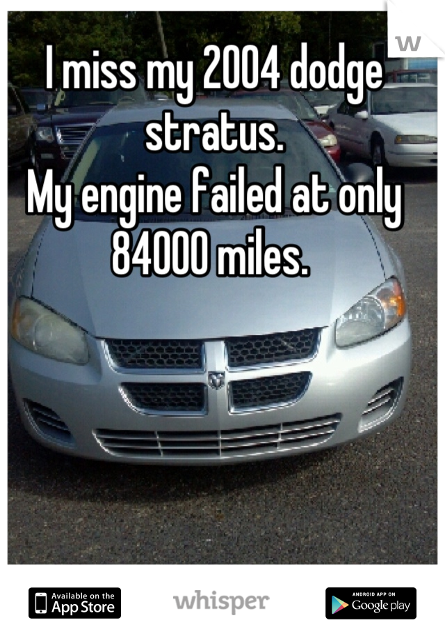 I miss my 2004 dodge stratus.  My engine failed at only 84000 miles.