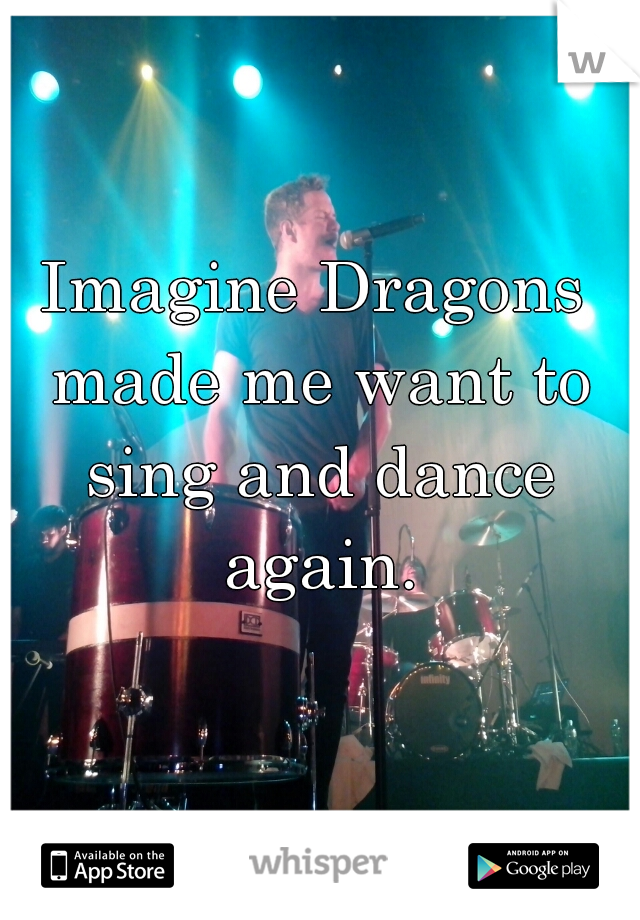 Imagine Dragons made me want to sing and dance again.