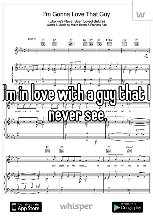 I'm in love with a guy that I never see.