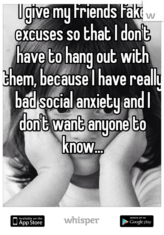 I give my friends fake excuses so that I don't have to hang out with them, because I have really bad social anxiety and I don't want anyone to know...