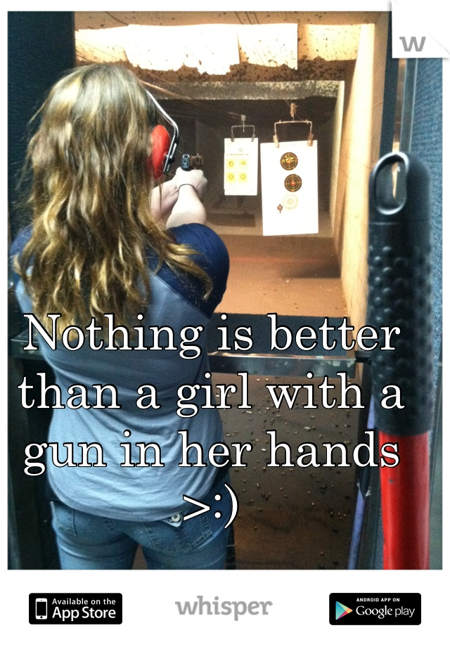 Nothing is better than a girl with a gun in her hands >:)