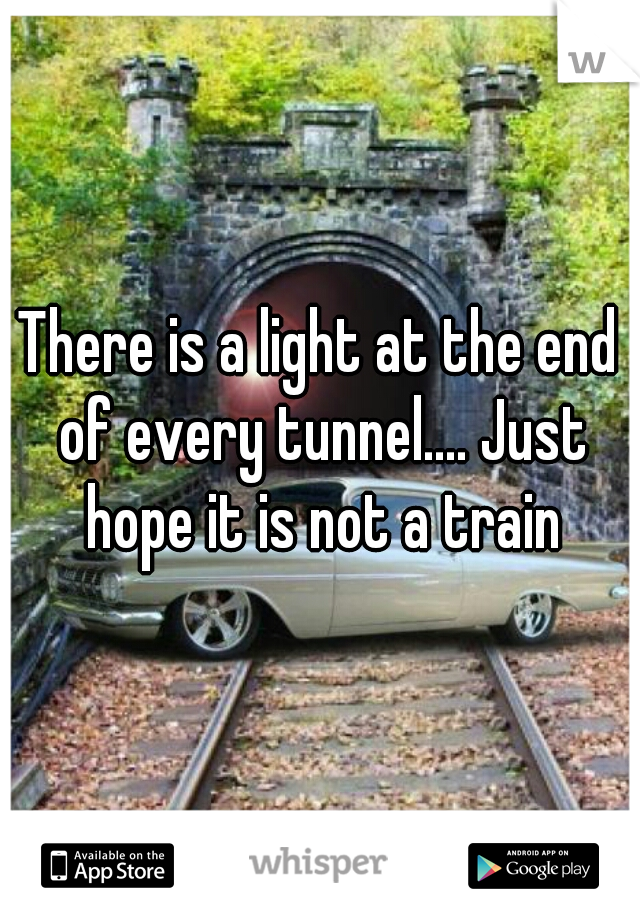 There is a light at the end of every tunnel.... Just hope it is not a train
