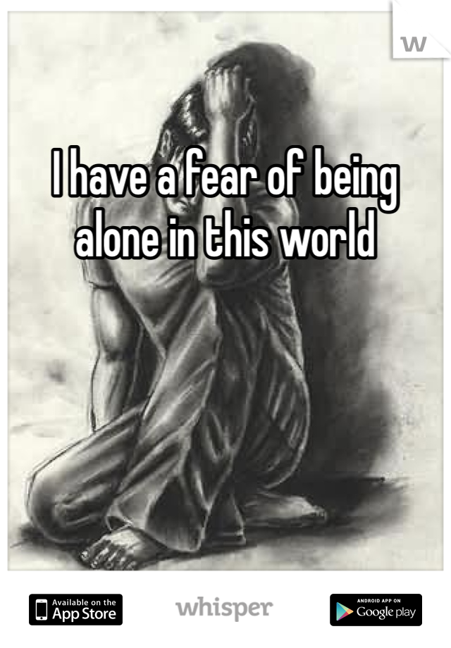 I have a fear of being alone in this world