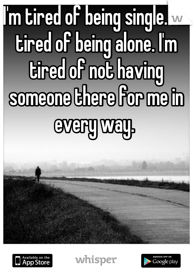 I'm tired of being single. I'm tired of being alone. I'm tired of not having someone there for me in every way.