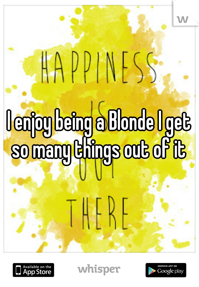 I enjoy being a Blonde I get so many things out of it