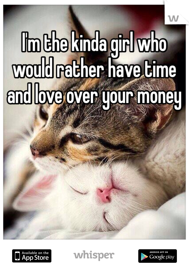 I'm the kinda girl who would rather have time and love over your money