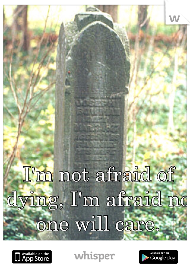 I'm not afraid of dying, I'm afraid no one will care.