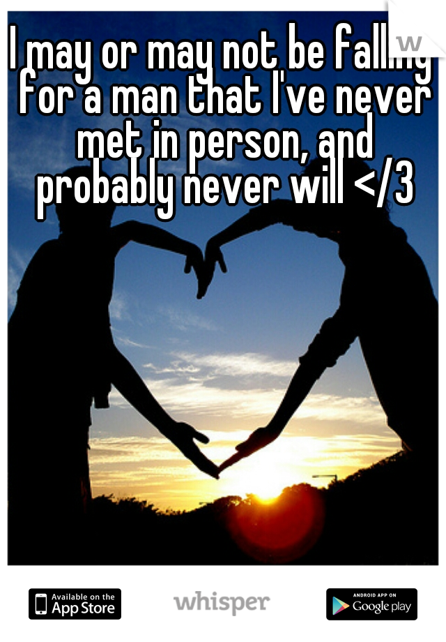 I may or may not be falling for a man that I've never met in person, and probably never will </3
