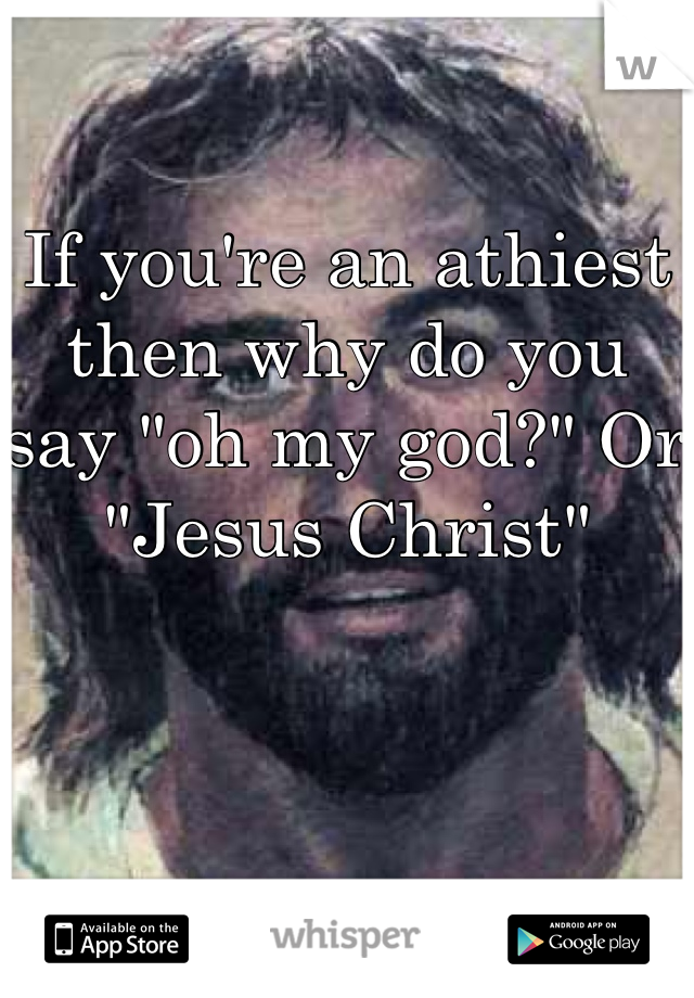 """If you're an athiest then why do you say """"oh my god?"""" Or """"Jesus Christ"""""""