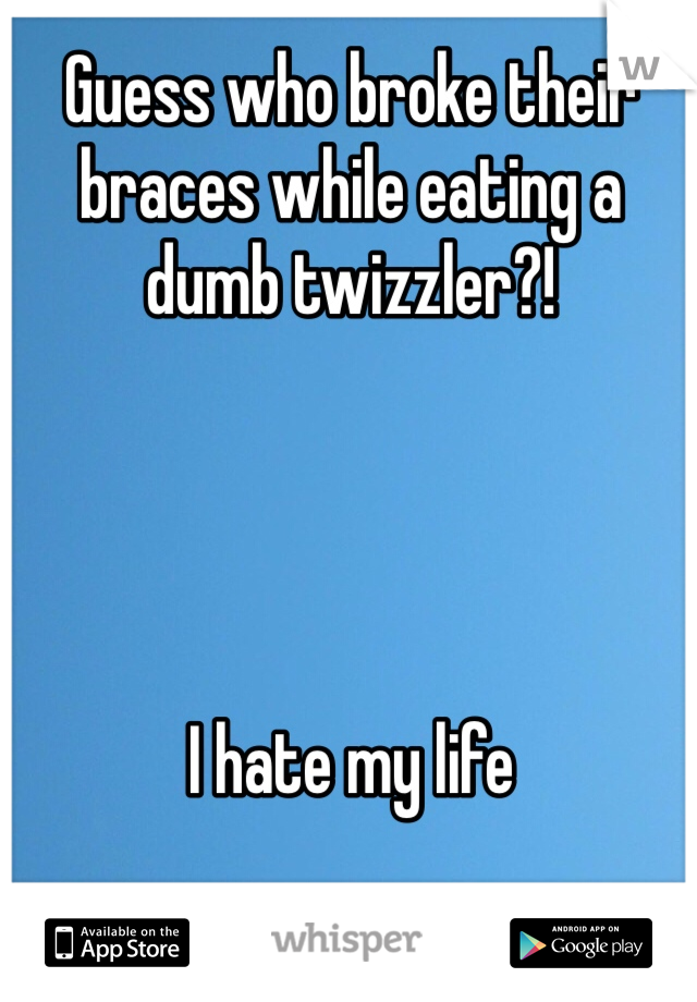 Guess who broke their braces while eating a dumb twizzler?!     I hate my life