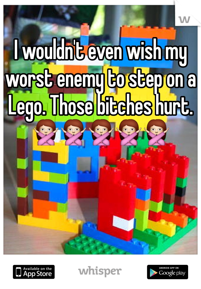 I wouldn't even wish my worst enemy to step on a Lego. Those bitches hurt. 🙅🙅🙅🙅🙅