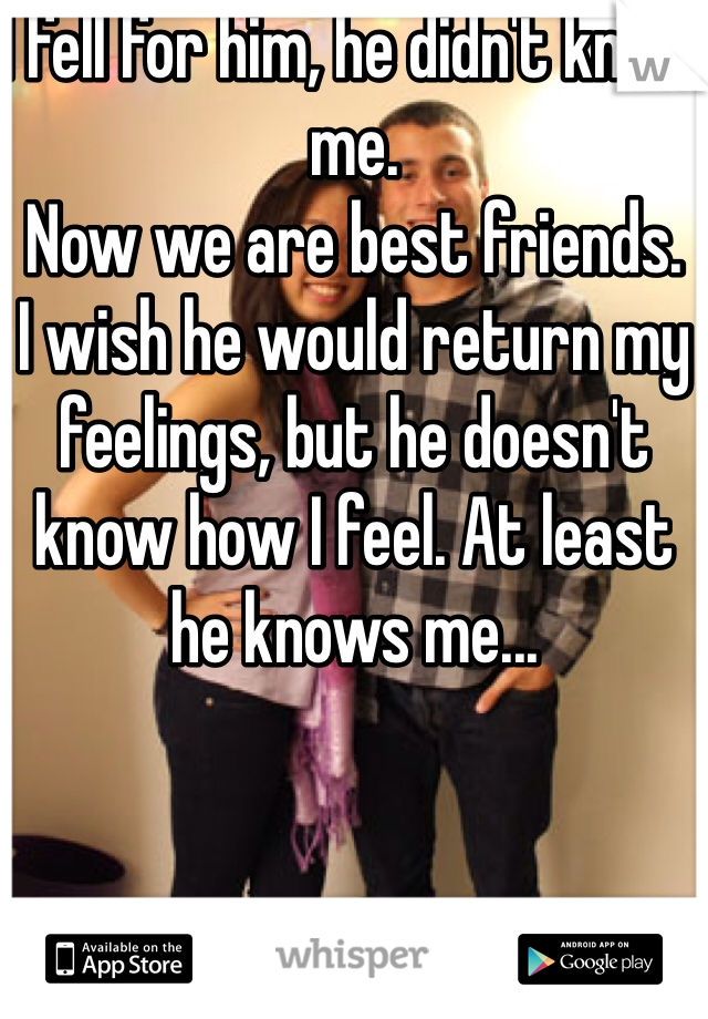I fell for him, he didn't know me. Now we are best friends. I wish he would return my feelings, but he doesn't know how I feel. At least he knows me...