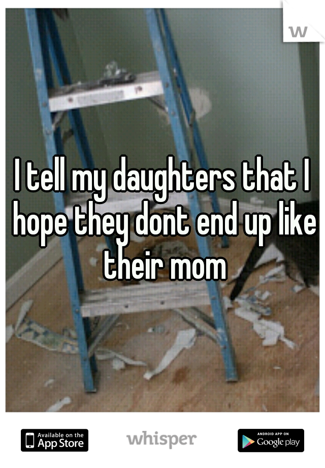 I tell my daughters that I hope they dont end up like their mom