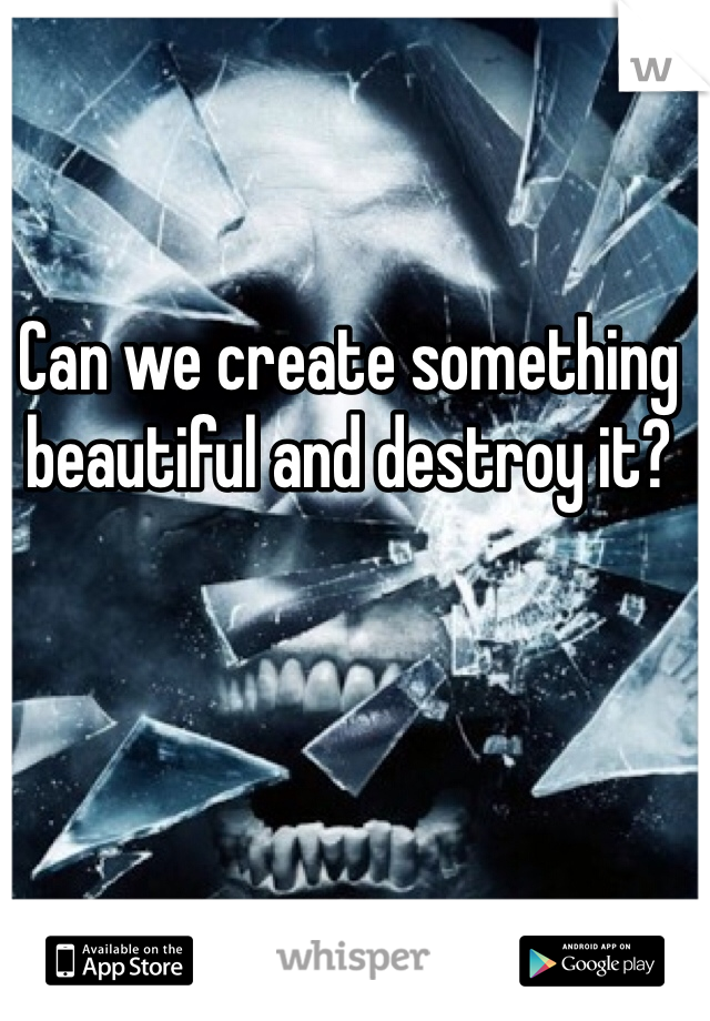 Can we create something beautiful and destroy it?