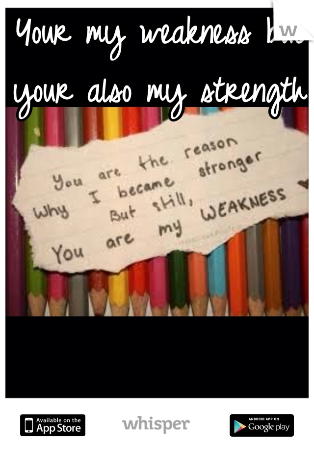 Your my weakness but your also my strength