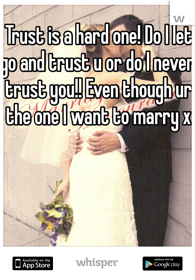 Trust is a hard one! Do I let go and trust u or do I never trust you!! Even though ur the one I want to marry x