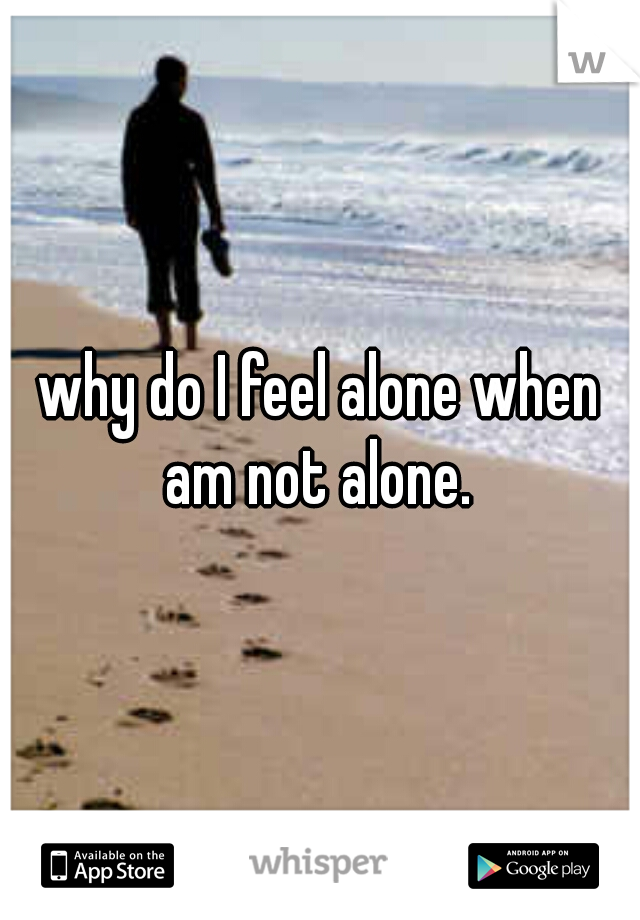 why do I feel alone when am not alone.