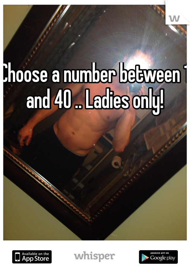 Choose a number between 1 and 40 .. Ladies only!