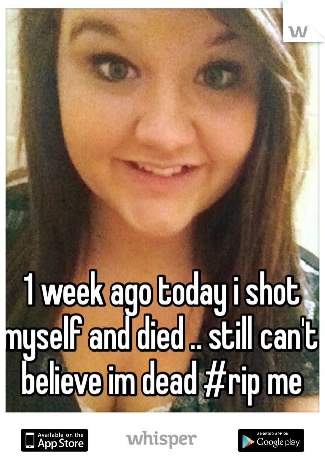 1 week ago today i shot myself and died .. still can't believe im dead #rip me