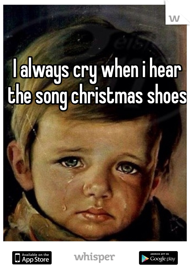 I always cry when i hear the song christmas shoes