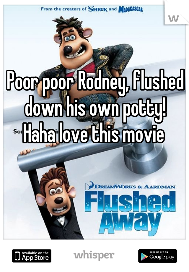 Poor poor Rodney, flushed down his own potty!  Haha love this movie