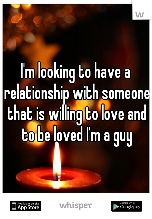 I'm looking to have a relationship with someone that is willing to love and to be loved I'm a guy