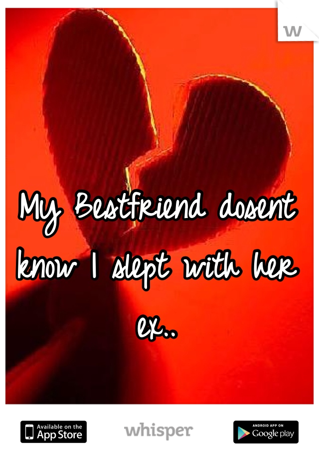 My Bestfriend dosent know I slept with her ex..