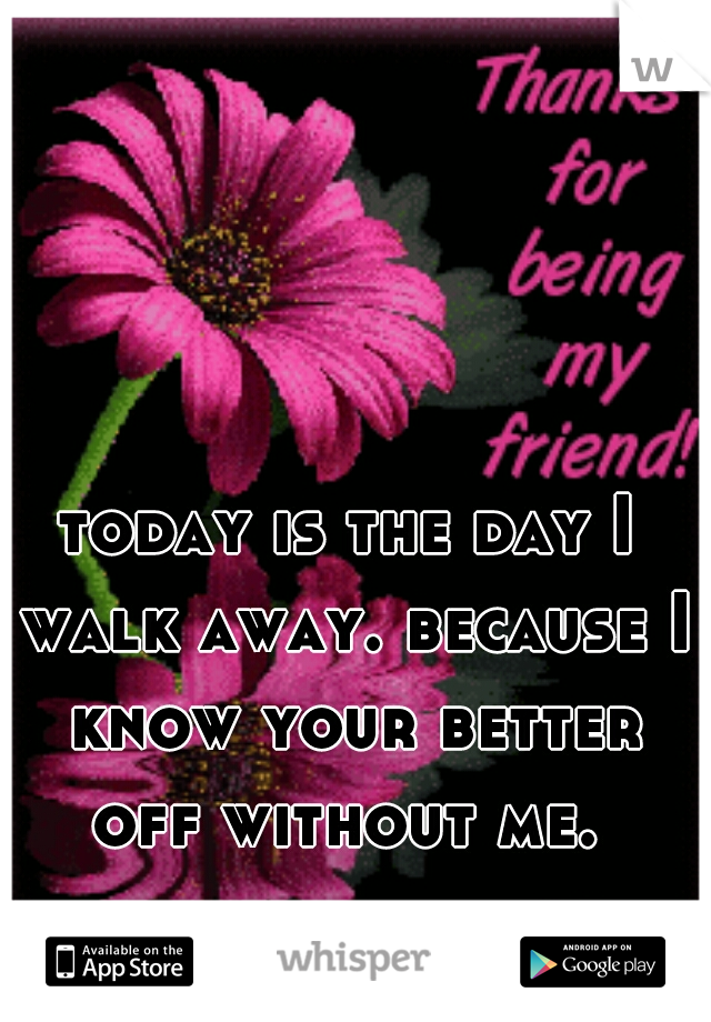 today is the day I walk away. because I know your better off without me.