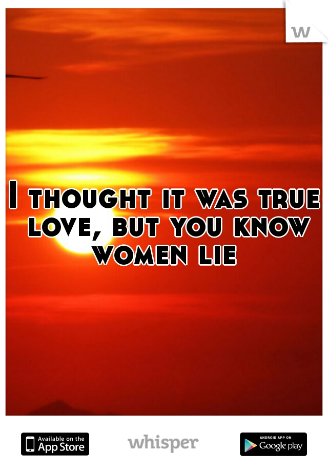 I thought it was true love, but you know women lie