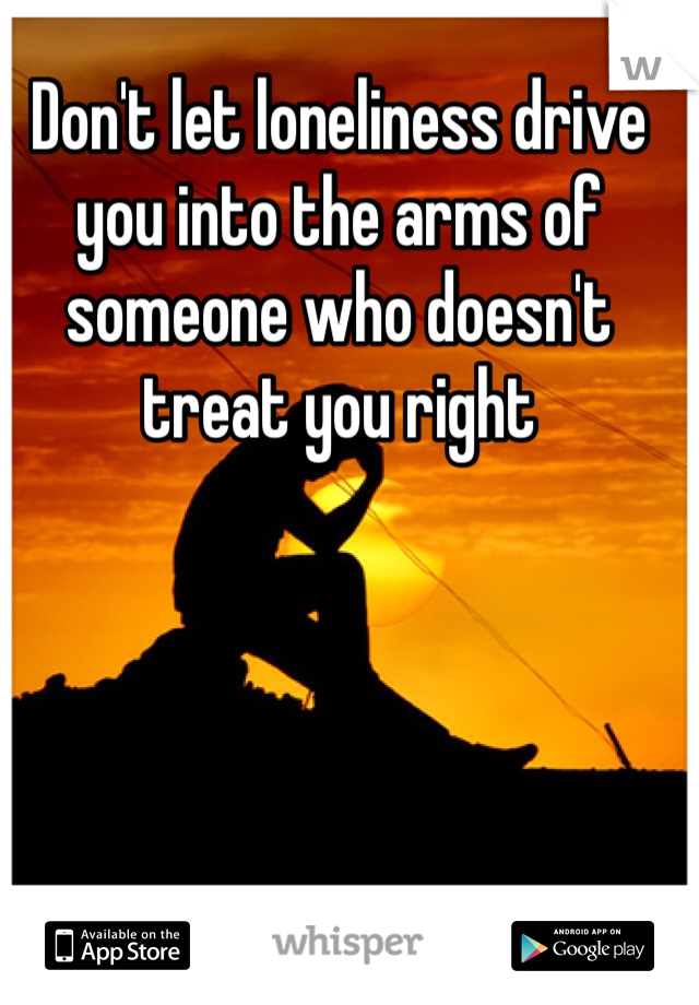 Don't let loneliness drive you into the arms of someone who doesn't treat you right