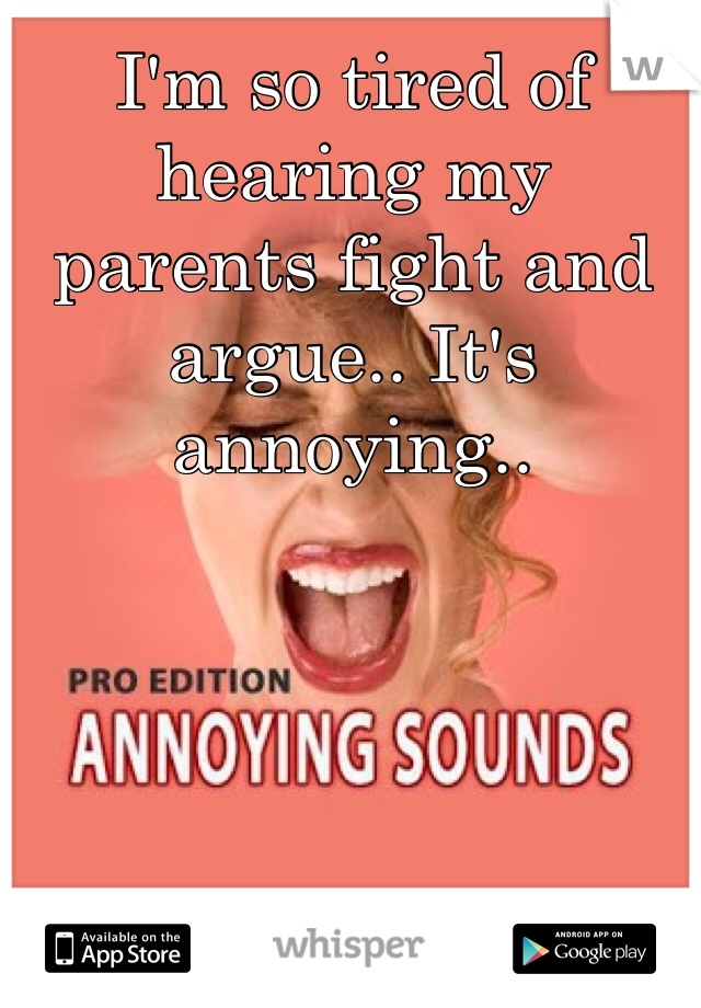 I'm so tired of hearing my parents fight and argue.. It's annoying..