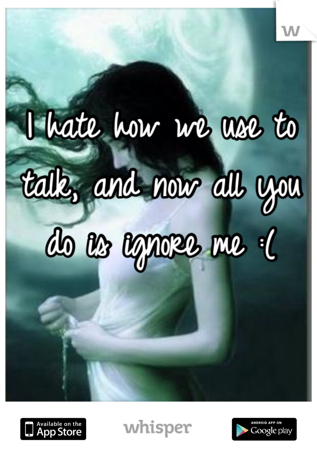 I hate how we use to talk, and now all you do is ignore me :(