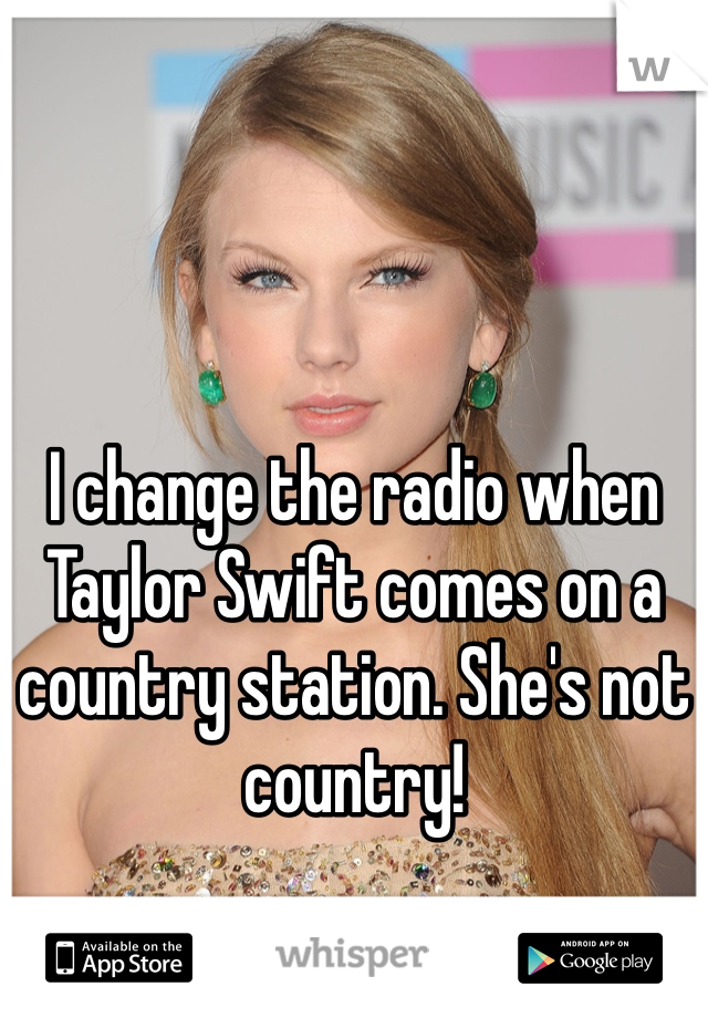 I change the radio when Taylor Swift comes on a country station. She's not country!