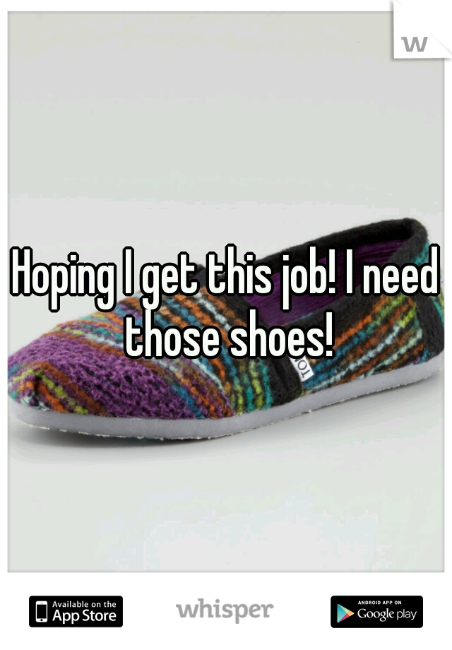 Hoping I get this job! I need those shoes!