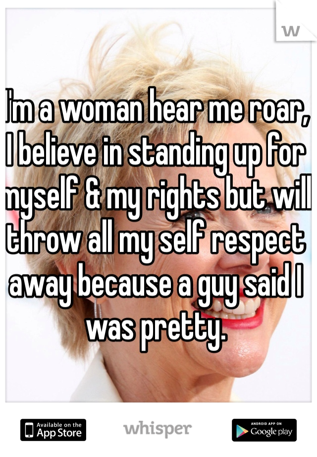 I'm a woman hear me roar,  I believe in standing up for myself & my rights but will throw all my self respect away because a guy said I was pretty.