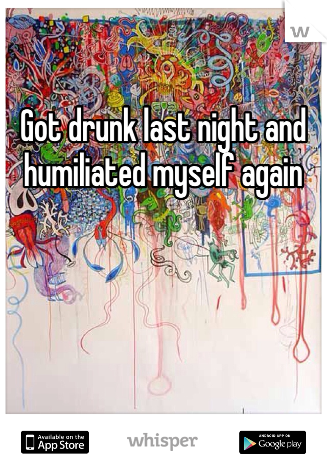Got drunk last night and humiliated myself again