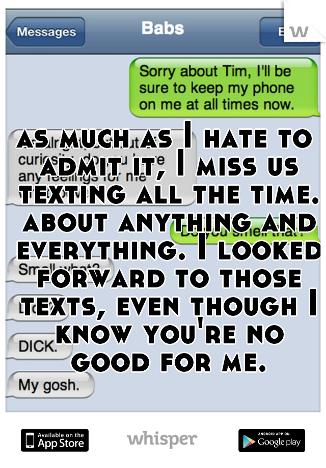 as much as I hate to admit it, I miss us texting all the time. about anything and everything. I looked forward to those texts, even though I know you're no good for me.