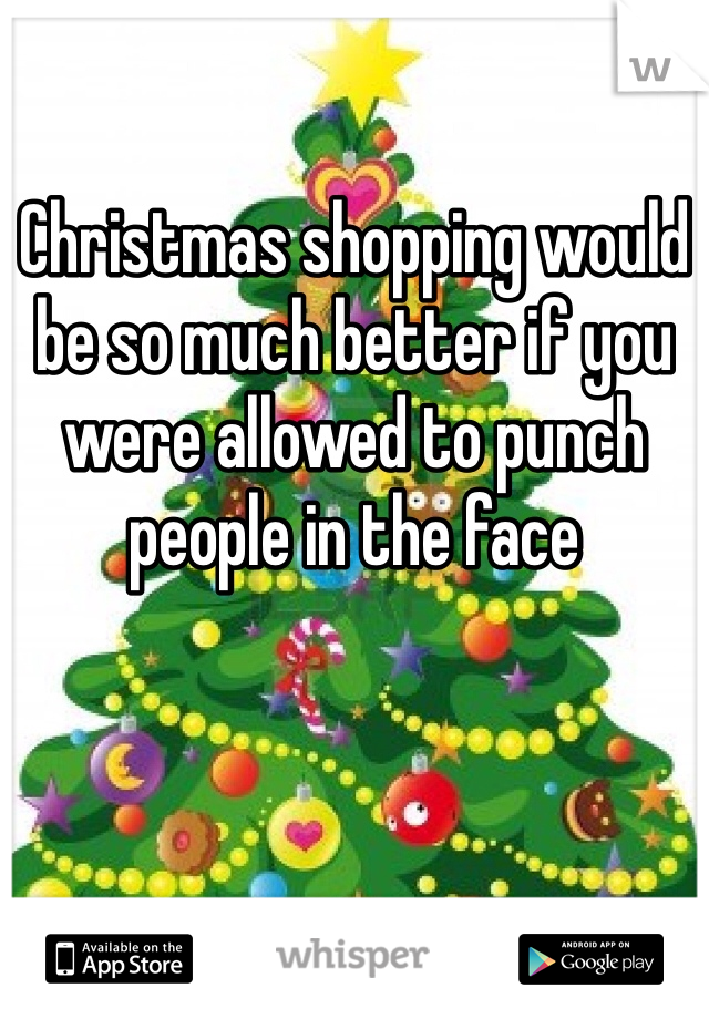 Christmas shopping would be so much better if you were allowed to punch people in the face