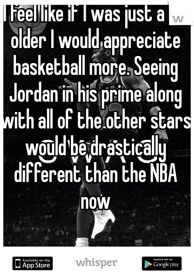 I feel like if I was just a bit older I would appreciate basketball more. Seeing Jordan in his prime along with all of the other stars would be drastically different than the NBA now