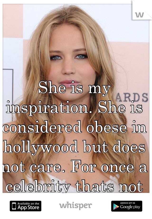 She is my inspiration. She is considered obese in hollywood but does not care. For once a celebrity thats not anorexic