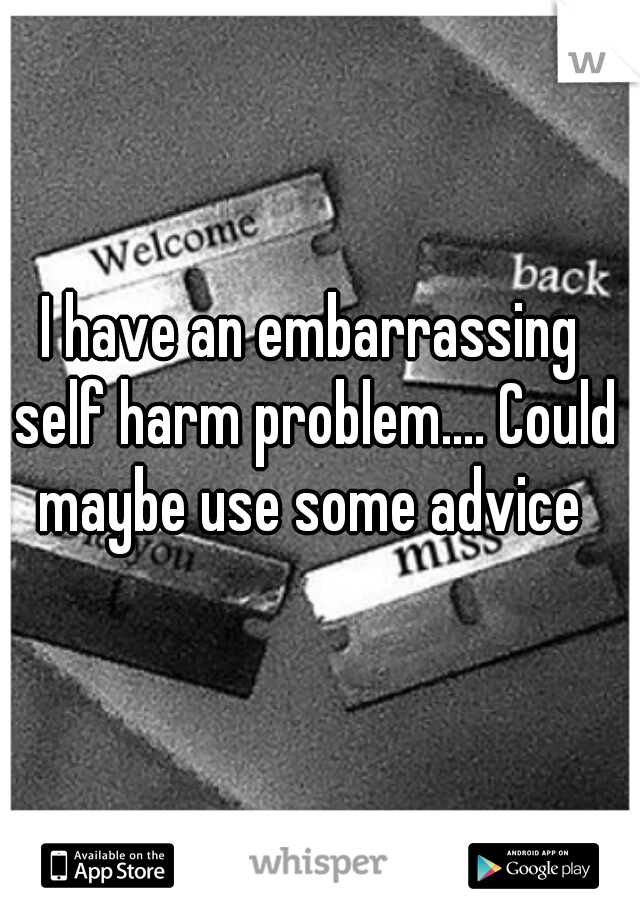 I have an embarrassing self harm problem.... Could maybe use some advice