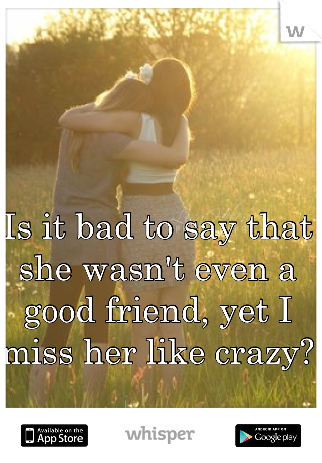 Is it bad to say that she wasn't even a good friend, yet I miss her like crazy?