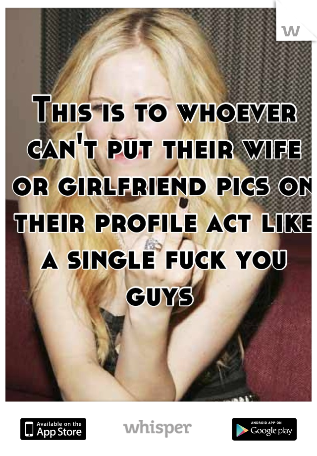 This is to whoever can't put their wife or girlfriend pics on their profile act like a single fuck you guys