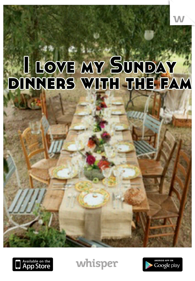 I love my Sunday dinners with the fam.
