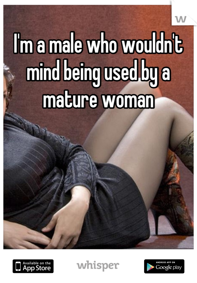 I'm a male who wouldn't mind being used by a mature woman